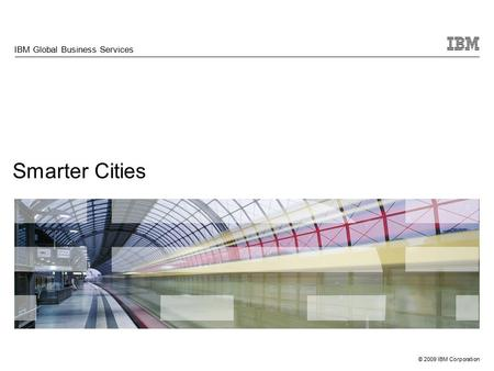 © 2009 IBM Corporation Smarter Cities IBM Global Business Services.
