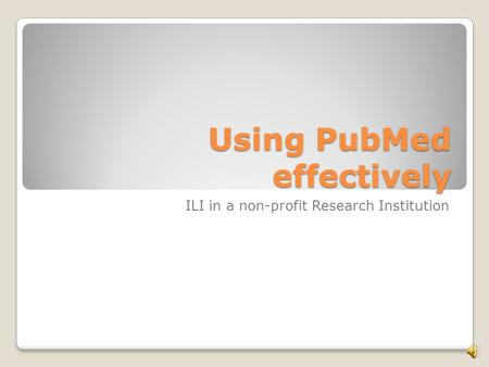 Using PubMed effectively ILI in a non-profit Research Institution.