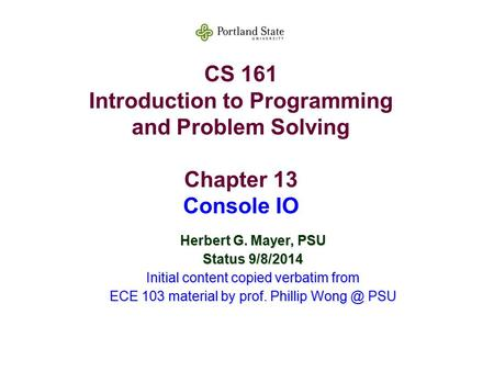 CS 161 Introduction to Programming and Problem Solving Chapter 13 Console IO Herbert G. Mayer, PSU Status 9/8/2014 Initial content copied verbatim from.