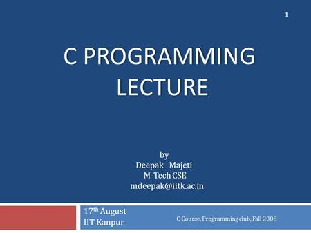 C PROGRAMMING LECTURE 17 th August IIT Kanpur C Course, Programming club, Fall 2008 1 by Deepak Majeti M-Tech CSE