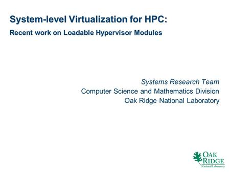 System-level Virtualization for HPC: Recent work on Loadable Hypervisor Modules Systems Research Team Computer Science and Mathematics Division Oak Ridge.