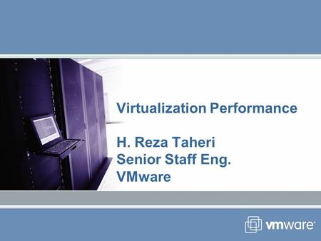 Virtualization Performance H. Reza Taheri Senior Staff Eng. VMware.
