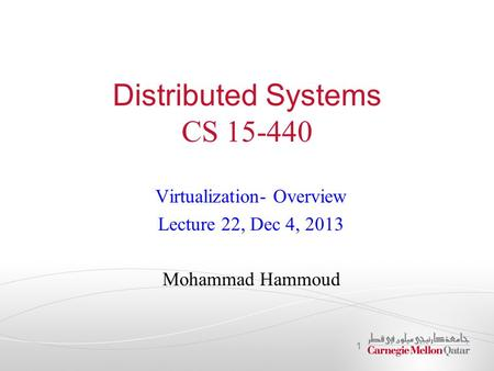 Distributed Systems CS 15-440 Virtualization- Overview Lecture 22, Dec 4, 2013 Mohammad Hammoud 1.