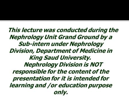 This lecture was conducted during the Nephrology Unit Grand Ground by a Sub-intern under Nephrology Division, Department of Medicine in King Saud University.