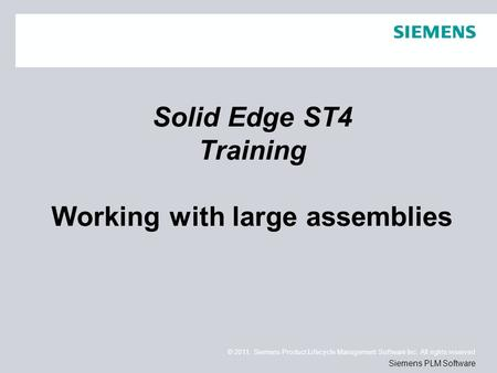 © 2011. Siemens Product Lifecycle Management Software Inc. All rights reserved Siemens PLM Software Solid Edge ST4 Training Working with large assemblies.