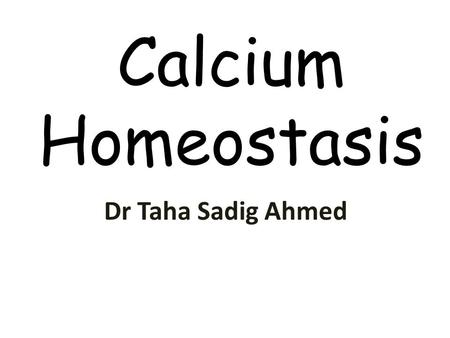 Calcium Homeostasis Dr Taha Sadig Ahmed. Physiological Importance of Calcium Calcium salts in bone provide structural integrity of the skeleton Calcium.
