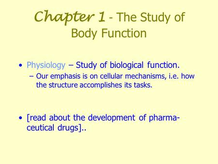 Chapter 1 - The Study of Body Function Physiology – Study of biological function. –Our emphasis is on cellular mechanisms, i.e. how the structure accomplishes.