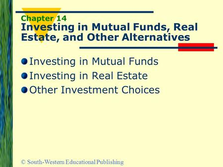 © South-Western Educational Publishing Chapter 14 Investing in Mutual Funds, Real Estate, and Other Alternatives Investing in Mutual Funds Investing in.