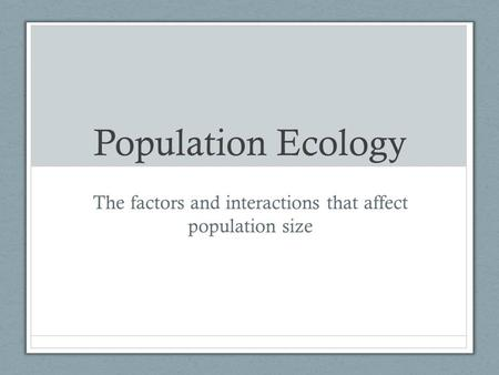 Population Ecology The factors and interactions that affect population size.