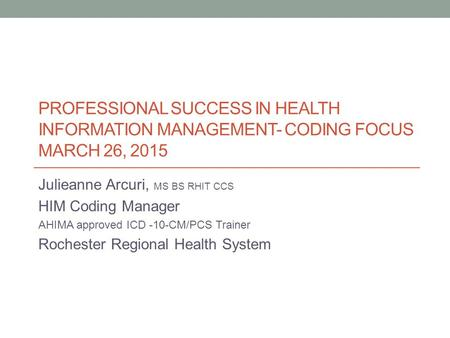PROFESSIONAL SUCCESS IN HEALTH INFORMATION MANAGEMENT- CODING FOCUS MARCH 26, 2015 Julieanne Arcuri, MS BS RHIT CCS HIM Coding Manager AHIMA approved ICD.