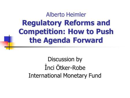 Regulatory Reforms and Competition: How to Push the Agenda Forward Alberto Heimler Regulatory Reforms and Competition: How to Push the Agenda Forward Discussion.