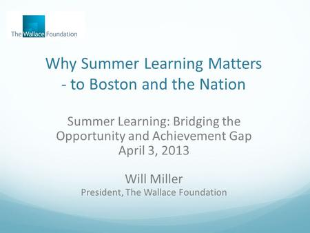 Why Summer Learning Matters - to Boston and the Nation Summer Learning: Bridging the Opportunity and Achievement Gap April 3, 2013 Will Miller President,