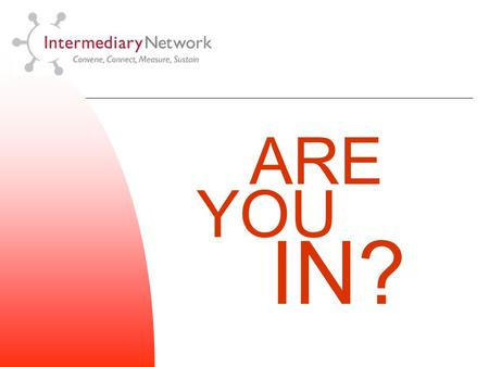 ARE YOU IN?. Orientation Description The Intermediary Network is a national association of leading education and workforce development organizations.