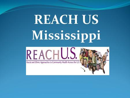 REACH US Mississippi. Project Goals Increase awareness of the need for screening for breast and cervical cancer Increase the rate at which African American.