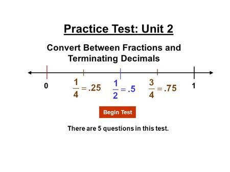 Practice Test: Unit 2 There are 5 questions in this test. Convert Between Fractions and Terminating Decimals Begin Test 1 0.