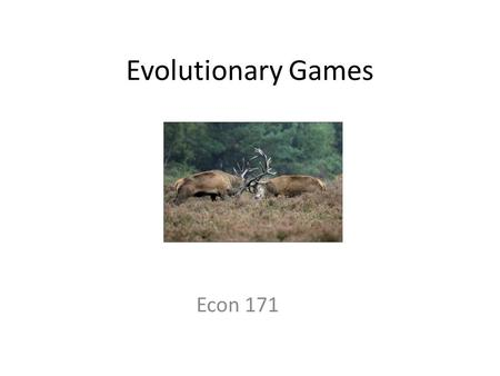 Evolutionary Games Econ 171. The Hawk-Dove Game Animals meet encounter each other in the woods and must decide how to share a resource. There are two.