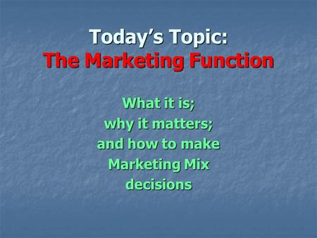 Today's Topic: The Marketing Function What it is; why it matters; and how to make Marketing Mix decisions.