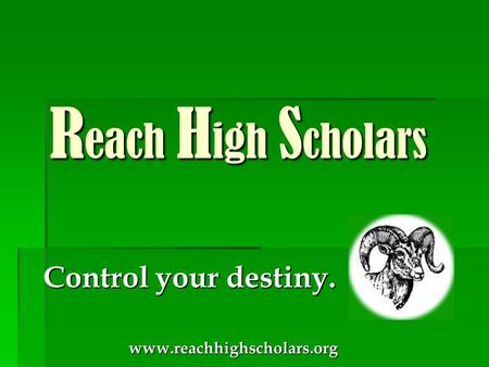 Control your destiny. Control your destiny. www.reachhighscholars.org www.reachhighscholars.org R each H igh S cholars R each H igh S cholars.