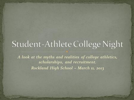 A look at the myths and realities of college athletics, scholarships, and recruitment. Rockland High School – March 11, 2013.