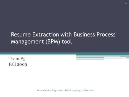 Resume Extraction with Business Process Management (BPM) tool Team #3 Fall 2009 1 Team Website :