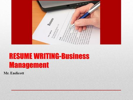 RESUME WRITING-Business Management Mr. Endicott. How do we write our resume? We will start from the top section and move down Each section will be specifically.