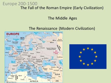 Europe 200-1500 The Fall of the Roman Empire (Early Civilization) The Middle Ages The Renaissance (Modern Civilization)