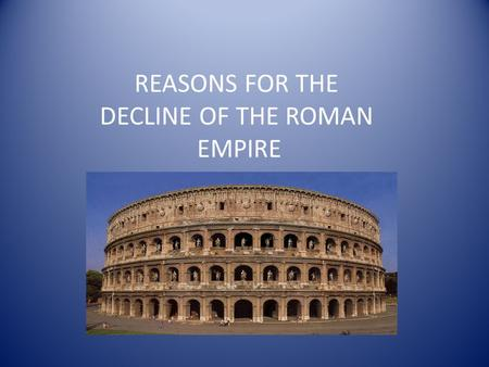 REASONS FOR THE DECLINE OF THE ROMAN EMPIRE. THE RISE OF CHRISTIANITY/WEAKENING OF ARMY CHURCH LEADERS TOOK POWER FROM THE EMPEROR AND BECAME ACTIVE IN.