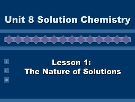 II III I Lesson 1: The Nature of Solutions Unit 8 Solution Chemistry.