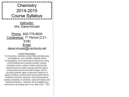 Chemistry 2014-2015 Course Syllabus Instructor: Mrs. Dana Kincaid Phone: 830-779-6630 Conference: 7 th Period (2:21- 3:08)