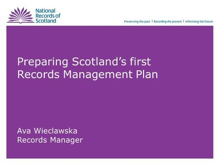 Preparing Scotland's first Records Management Plan Ava Wieclawska Records Manager.