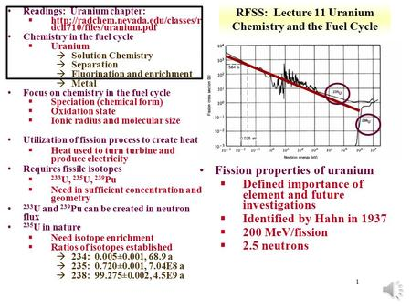 1 RFSS: Lecture 11 Uranium Chemistry and the Fuel Cycle Readings: Uranium chapter: §http://radchem.nevada.edu/classes/r dch710/files/uranium.pdf Chemistry.