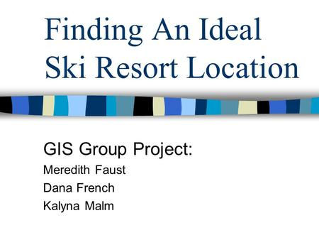 Finding An Ideal Ski Resort Location GIS Group Project: Meredith Faust Dana French Kalyna Malm.