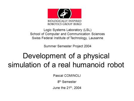 Development of a physical simulation of a real humanoid robot Logic Systems Laboratory (LSL) School of Computer and Communication Sciences Swiss Federal.