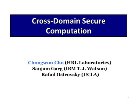 1 Cross-Domain Secure Computation Chongwon Cho (HRL Laboratories) Sanjam Garg (IBM T.J. Watson) Rafail Ostrovsky (UCLA)