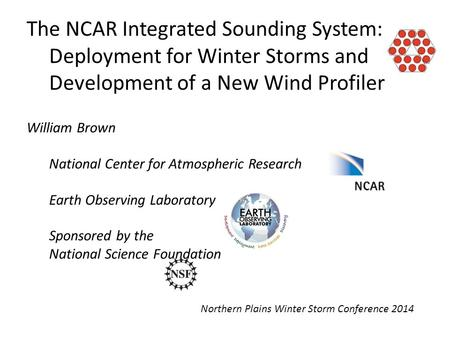 The NCAR Integrated Sounding System: Deployment for Winter Storms and Development of a New Wind Profiler Northern Plains Winter Storm Conference 2014 William.