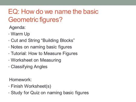 "EQ: How do we name the basic Geometric figures? Agenda: Warm Up Cut and String ""Building Blocks"" Notes on naming basic figures Tutorial: How to Measure."