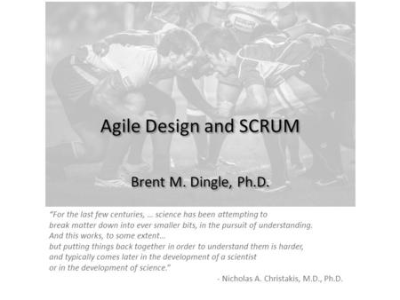 "Agile Design and SCRUM Brent M. Dingle, Ph.D. ""For the last few centuries, … science has been attempting to break matter down into ever smaller bits, in."