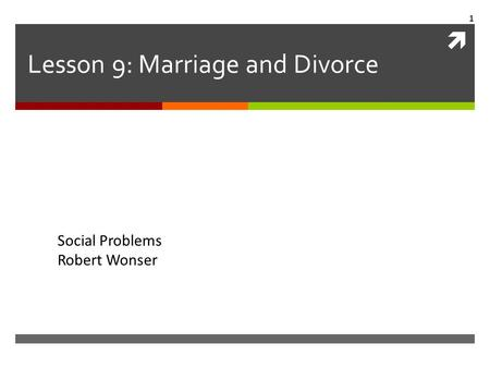  Lesson 9: Marriage and Divorce Social Problems Robert Wonser 1.
