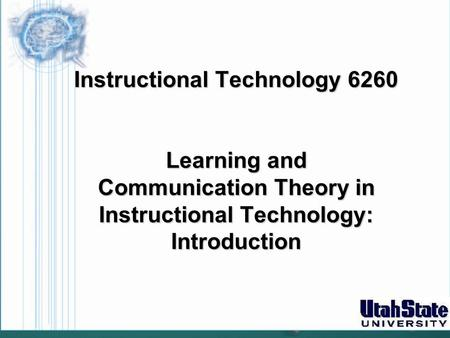 Instructional Technology 6260 Learning and Communication Theory in Instructional Technology: Introduction.