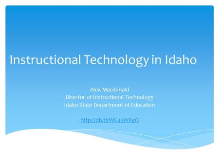 Instructional Technology in Idaho Alex Macdonald Director of Instructional Technology Idaho State Department of Education