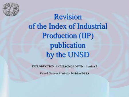 INTRODUCTION AND BACKGROUND – Session 5 United Nations Statistics Division/DESA Revision of the Index of Industrial Production (IIP) publication by the.
