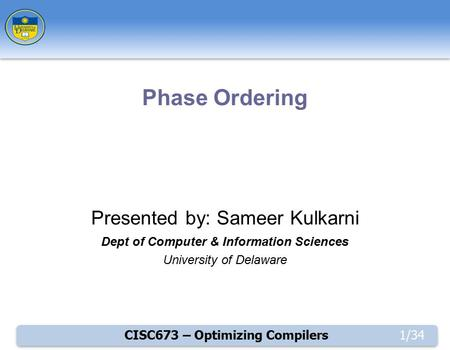 CISC673 – Optimizing Compilers1/34 Presented by: Sameer Kulkarni Dept of Computer & Information Sciences University of Delaware Phase Ordering.