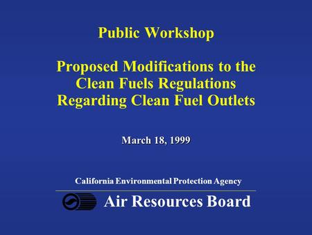 Public Workshop Proposed Modifications to the Clean Fuels Regulations Regarding Clean Fuel Outlets March 18, 1999 California Environmental Protection Agency.
