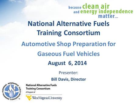 National Alternative Fuels Training Consortium Automotive Shop Preparation for Gaseous Fuel Vehicles August 6, 2014 Presenter: Bill Davis, Director.