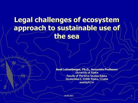 29.09.2007.1 Legal challenges of ecosystem approach to sustainable use of the sea Axel Luttenberger, Ph.D., Associate Professor University of Rijeka Faculty.