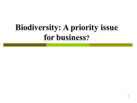 1 Biodiversity: A priority issue for business ?. 2 Outline  What is biodiversity and what is the problem?  Why is it an issue for businesses?  What.