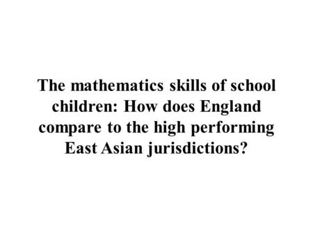The mathematics skills of school children: How does England compare to the high performing East Asian jurisdictions?