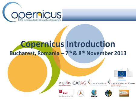 Copernicus Introduction Bucharest, Romania – 7 th & 8 th November 2013.