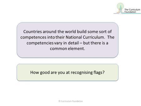 © Curriculum Foundation Countries around the world build some sort of competences into their National Curriculum. The competencies vary in detail – but.