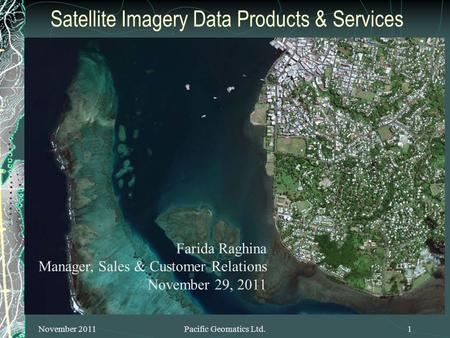 Satellite Imagery Data Products & Services November 2011Pacific Geomatics Ltd.1 Farida Raghina Manager, Sales & Customer Relations November 29, 2011.